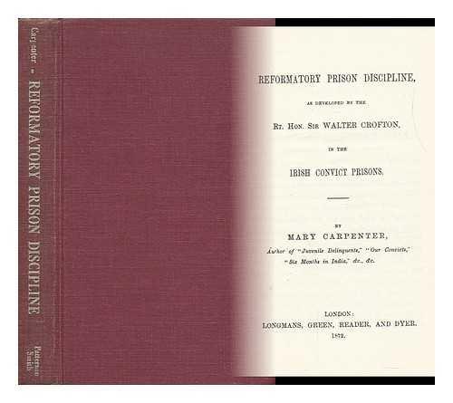 Reformatory Prison Discipline As Developed: the Rt. Hon. Sir Walter Crofton in the Irish Convict ...