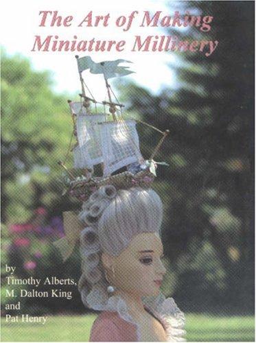 The Art of Making Miniature Millinery: Alberts, Timothy J.; King, M. Dalton; Henry, Pat