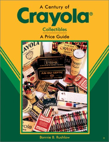 A Century of Crayola: Collectibles a Price Guide: Bonnie B. Rushlow
