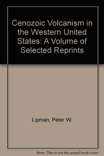 Cenozoic Volcanism in the Western United States: A Volume of Selected Reprints: Lipman, Peter W., ...