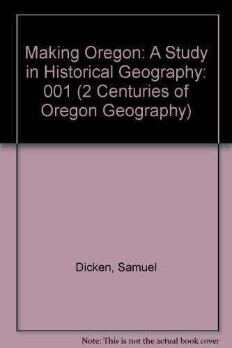 9780875950631: Making Oregon: A Study in Historical Geography (2 Centuries of Oregon Geography)