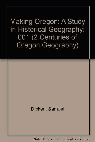 9780875950815: Making Oregon: A Study in Historical Geography (2 Centuries of Oregon Geography)