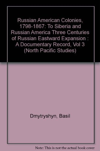 Russian American Colonies, 1798-1867: To Siberia and Russian America Three Centuries of Russian E...