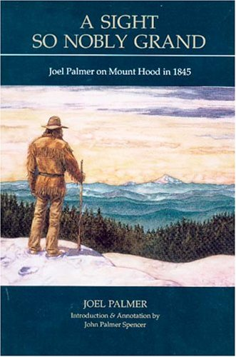 A Sight So Nobly Grand: Joel Palmer on Mt. Hood in 1845: Joel Palmer