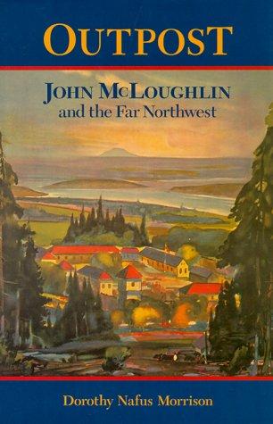 Outpost; John McLoughlin & the Far Northwest (0875952674) by Dorothy Morrison