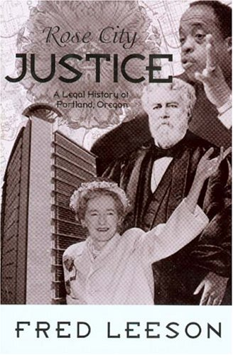 Rose City Justice: A Legal History of Portland, Oregon: Leeson, Fred
