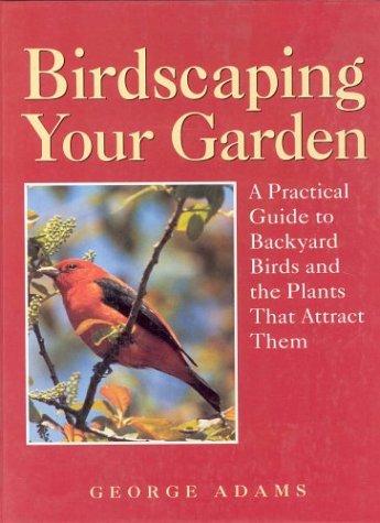 Birdscaping Your Garden A Practical Guide To: George Martin Adams