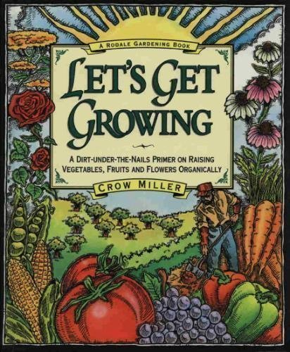 Let's Get Growing: A Dirt-Under-The-Nails Primer to Raising Vegetables, Fruits and Flowers Organi...