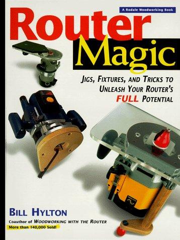 Router Magic: Jigs, Fixtures, Tricks To Unleash: Bill Hylton