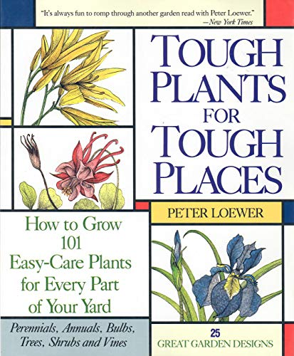 Tough Plant For Tough Places: How to Grow 101 Easy-Care Plants for Every Part of Your Yard: Peter H...