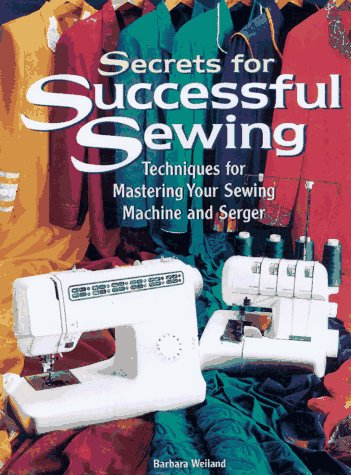 Secrets for Successful Sewing: Techniques for Mastering Your Sewing Machine and Serger 9780875967769 Offers machine sewing techniques, explains how to use a sewing machine effectively, and presents tips on using the machine for beading,