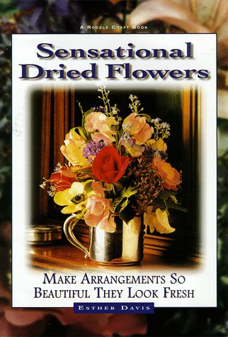 Sensational Dried Flowers: Arrangements So Beautiful They Look Fresh: Davis, Esther