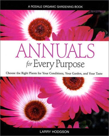Annuals for Every Purpose: Choose the Right Plants for Your Conditions, Your Garden, and Your Taste (A Rodale Organic Gardening Book) (0875968244) by Larry Hodgson