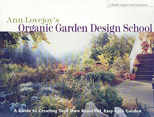 Ann Lovejoy's Organic Garden Design School: A Guide to Creating Your Own Beautiful, Easy-Care Garden