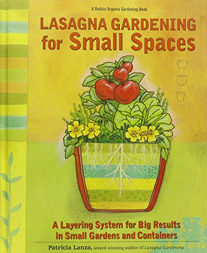 Lasagna Gardening for Small Spaces: A Layering System for Big Results in Small Gardens and Contai...