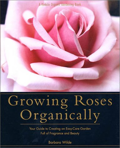 Growing Roses Organically. Your Guide to Creating an Easy-Care Garden Full of Fragrance and Beauty
