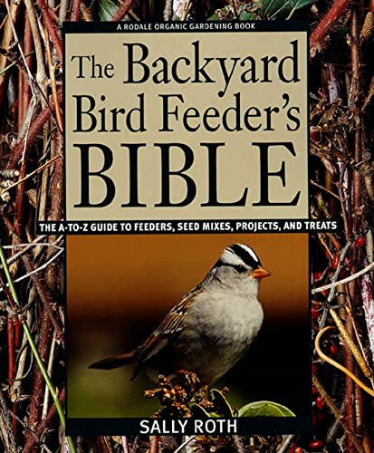 9780875969183: The Backyard Bird Feeder's Bible: The A-to-Z Guide To Feeders, Seed Mixes, Projects, And Treats (Rodale Organic Gardening Book)