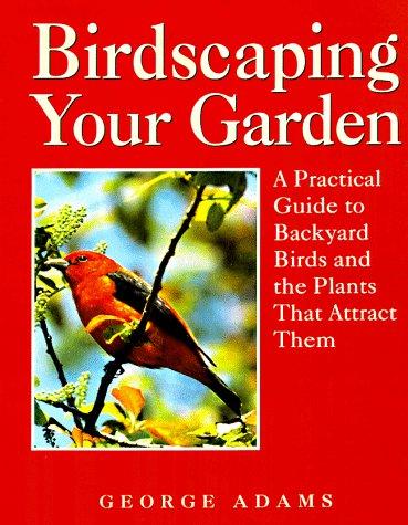 Birdscaping Your Garden: A Practical Guide to: Adams, George Martin