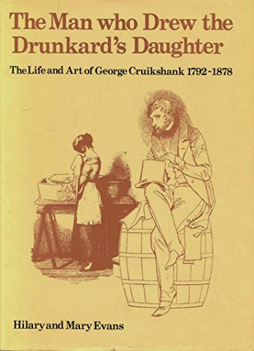 The Life and Art of George Cruikshank, 1792-1878; The Man Who Drew the Drunkard's Daughter: ...