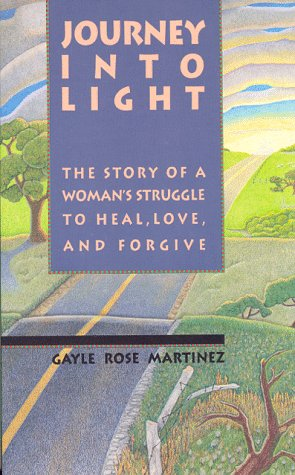 Journey into Light: The Story of a Woman's Struggle to Heal, Love, and Forgive: Martinez, ...