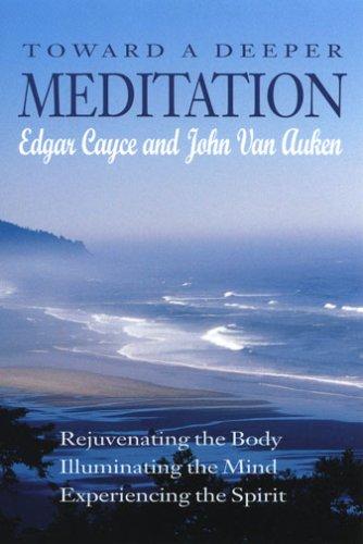 Toward a Deeper Meditation: Rejuvenating the Body, Illuminating the Mind, Experiencing the Spirit (9780876045275) by Edgar Cayce; John Van Auken
