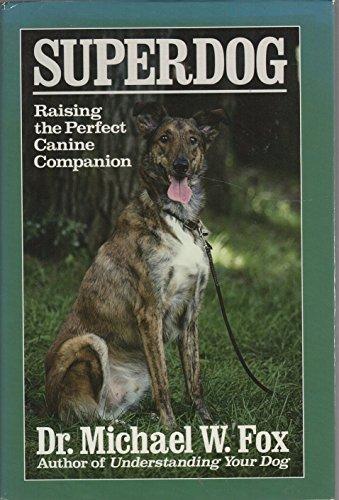 Superdog: Raising the Perfect Canine Companion: Fox, Michael W.