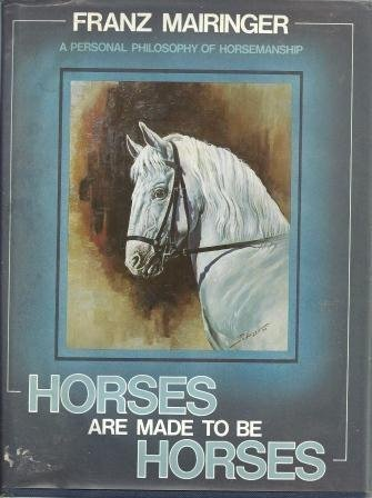 Horses Are Made To Be Horses A Personal Philosophy of Horsemanship: Mairinger, Franz