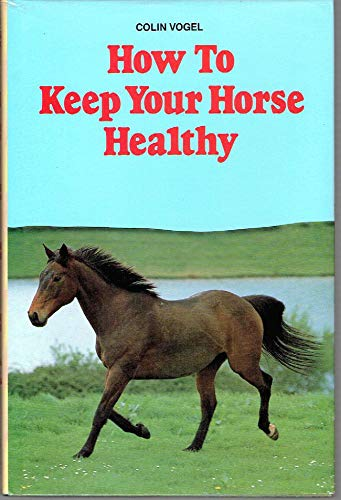 How to Keep Your Horse Healthy: Vogel, Colin
