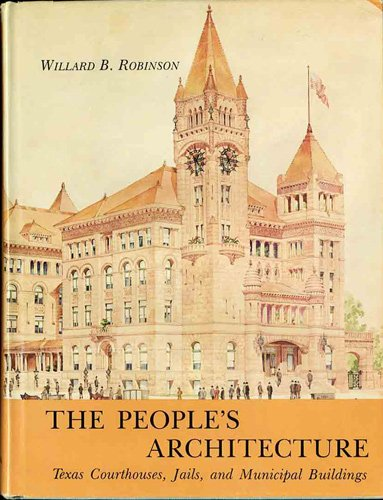 The People's Architecture: Texas Courthouses, Jails, and Municipal Buildings: Robinson, Willard...