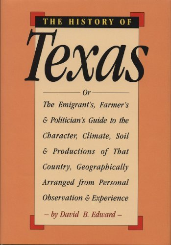 The History of Texas Or, the Emigrants, Farmers, and Politicians Guide to the Character, Soil, and ...