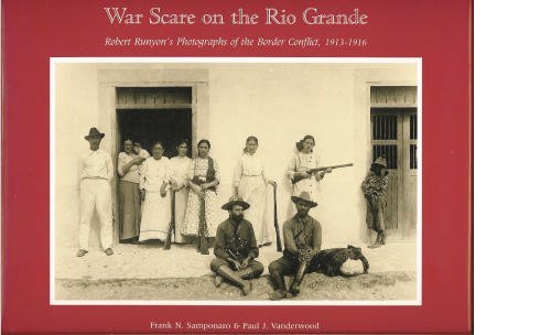 WAR SCARE ON THE RIO GRANDE: ROBERT RUNYON'S PHOTOGRAPHS OF THE BORDER CONFLICT, 1913-1916 (...