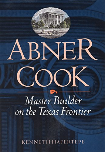 Abner Cook: Master Builder on the Texas Frontier: Kenneth Hafertepe