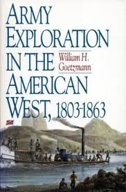 ARMY EXPLORATION IN THE WEST, 1803-1863: Goetzmann, William H.