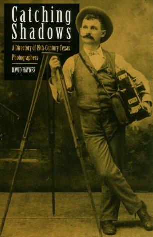 Catching Shadows: A Directory of Nineteenth-Century Texas Photographers: Haynes, David