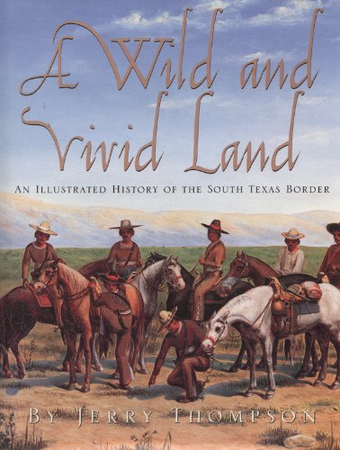 A Wild and Vivid Land: An Illustrated History of the South Texas Border: Thompson, Jerry