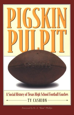 Pigskin Pulpit: A Social History of Texas High School Football Coaches: Cashion, Ty