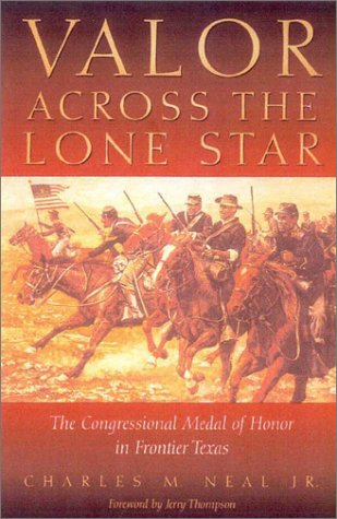 Valor Across the Lone Star: The Congressional Medal of Honor in Frontier Texas: Neal Jr., Charles M...
