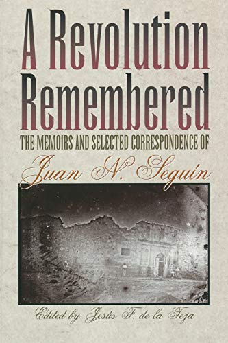 A Revolution Remembered: The Memoirs and Selected: Juan Nepomuceno Seguin