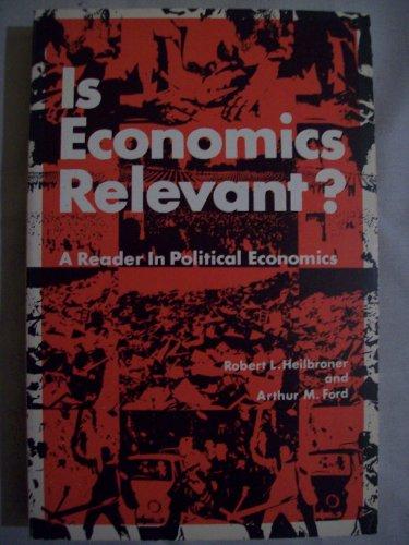 Is Economics Relevant?: Reader in Political Economics: Heilbroner, Robert L; Ford, Arthur M.