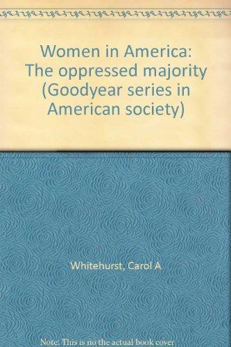 Women in America: The oppressed majority (Goodyear series in American society): Whitehurst, Carol A