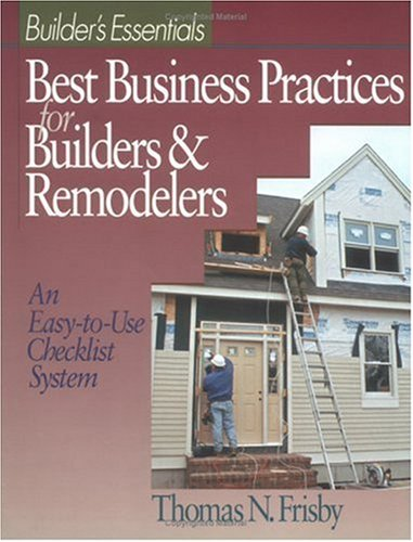 Best Business Practices for Builders and Remodelers: An Easy-to-Use Checklist System: Frisby, ...