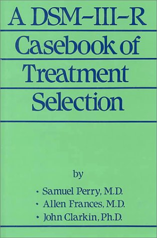 A DSM-III-R Casebook Of Treatment Selection: Samuel Perry, Allen Frances, John Clarkin