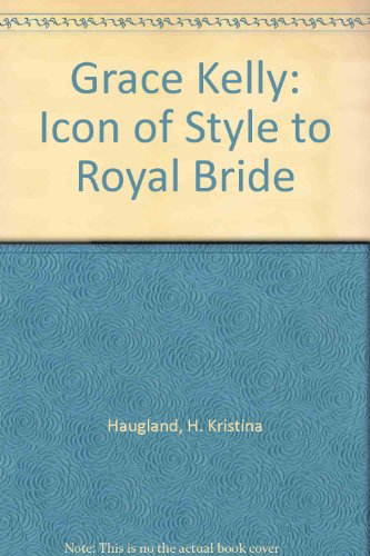 Grace Kelly - Icon of Style to Royal Bride: Haugland, H. Kristina