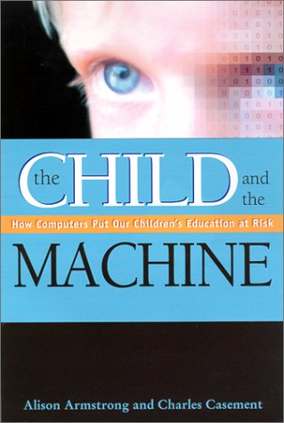 The Child and the Machine: How Computers Put Our Children's Education at Risk (0876592108) by Armstrong, Alison; Casement, Charles