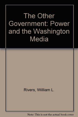 The Other Government: Power and the Washington Media: Rivers, William L.