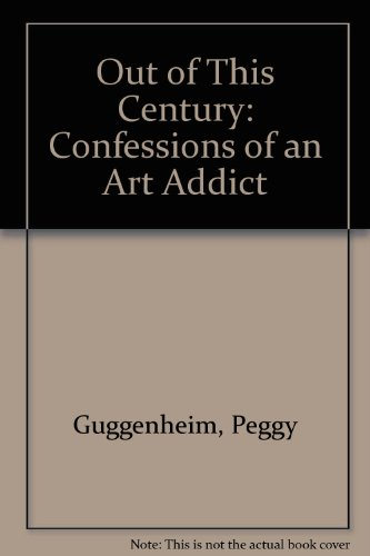 Out of This Century: Confessions of an Art Addict: Guggenheim, Peggy