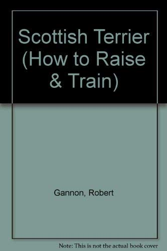 How to Raise and Train a Scottish Terrier (How to Raise & Train) (0876663838) by Robert Gannon
