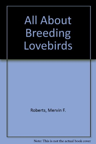 All About Breeding Lovebirds: Roberts, Mervin F.