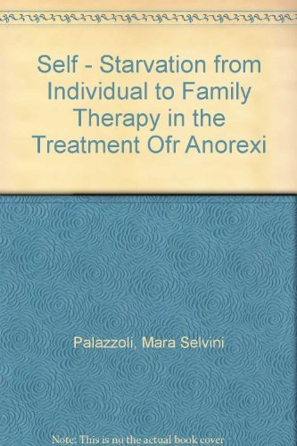 Self-Starvation: From Individual to Family Therapy in the Treatment of Anorexia Nervosa: Selvini ...