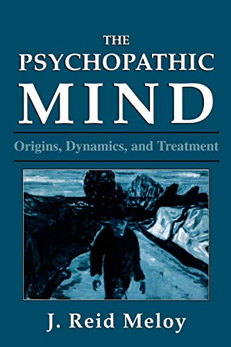 The Psychopathic Mind: Origins, Dynamics, and Treatment: Meloy, J. Reid